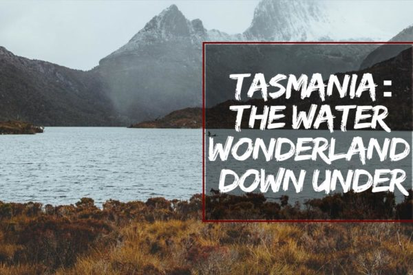 TASMANIA: The Water Wonderland Down Under