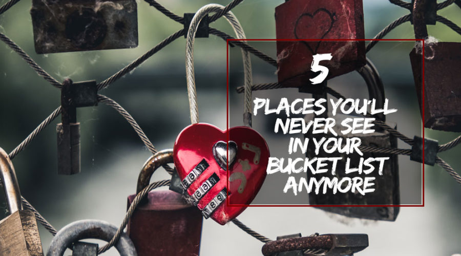 Places You'll Never See in Your Bucket List Anymore