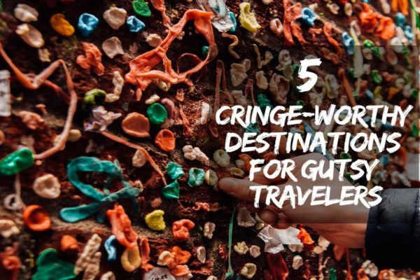 Cringe-Worthy Destinations for Gutsy Travelers
