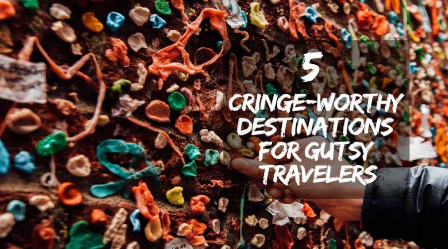 Cringe-Worthy Destinations for Gutsy Travelers