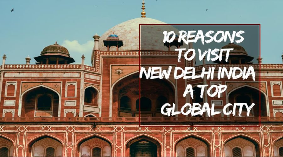 10 Reasons to Visit New Delhi India – a Top Global City