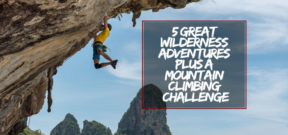 5 Great Wilderness Adventures Plus A Mountain Climbing Challenge